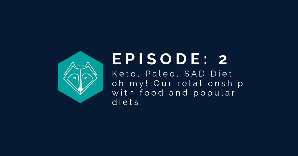 Episode 2: Keto, Paleo, SAD Diet oh my. Our food relationships and popular diets.