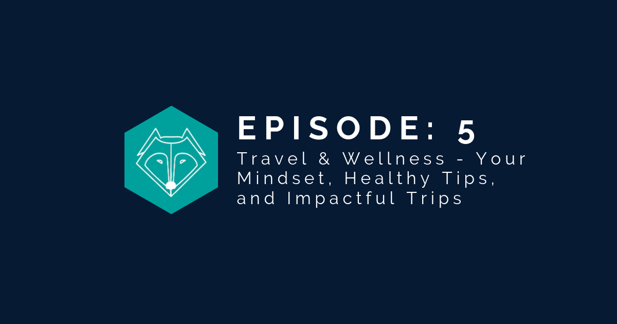 Episode 5: Travel & Wellness – Your Mindset, Healthy Tips, and Impactful Trips